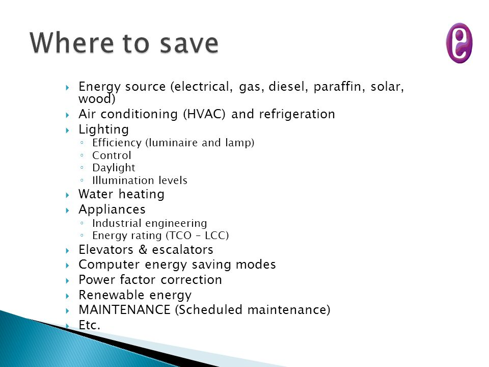  Energy source (electrical, gas, diesel, paraffin, solar, wood)  Air conditioning (HVAC) and refrigeration  Lighting ◦ Efficiency (luminaire and la