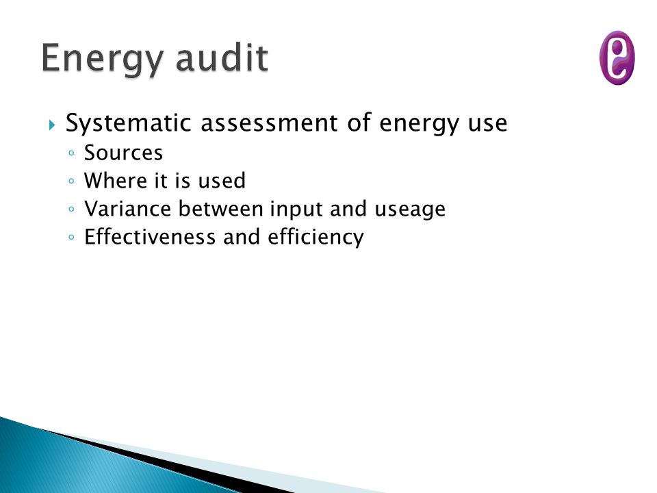  Systematic assessment of energy use ◦ Sources ◦ Where it is used ◦ Variance between input and useage ◦ Effectiveness and efficiency