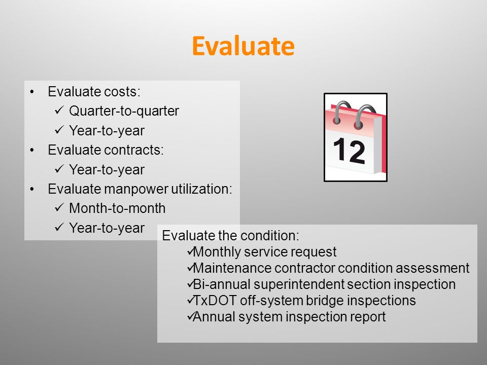 Evaluate costs: Quarter-to-quarter Year-to-year Evaluate contracts: Year-to-year Evaluate manpower utilization: Month-to-month Year-to-year Evaluate the condition: Monthly service request Maintenance contractor condition assessment Bi-annual superintendent section inspection TxDOT off-system bridge inspections Annual system inspection report
