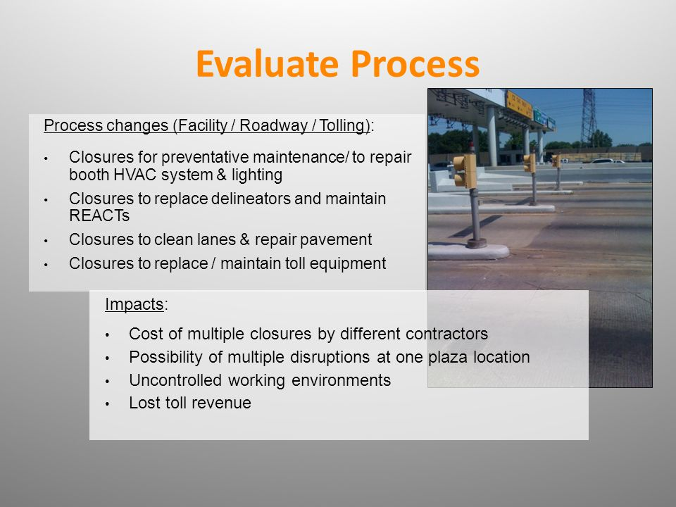 Evaluate Process Process changes (Facility / Roadway / Tolling): Closures for preventative maintenance/ to repair booth HVAC system & lighting Closure
