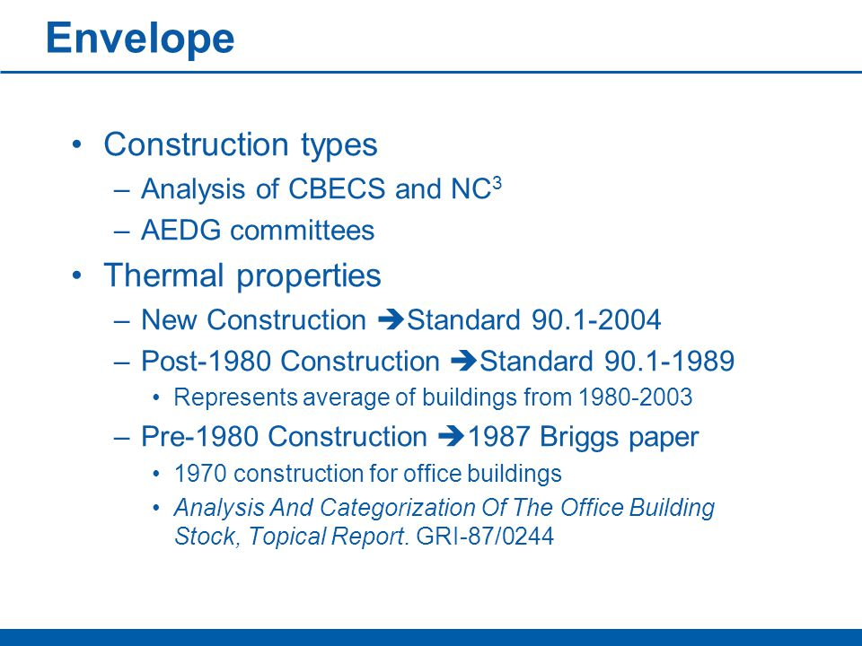Envelope Construction types –Analysis of CBECS and NC 3 –AEDG committees Thermal properties –New Construction  Standard 90.1-2004 –Post-1980 Construction  Standard 90.1-1989 Represents average of buildings from 1980-2003 –Pre-1980 Construction  1987 Briggs paper 1970 construction for office buildings Analysis And Categorization Of The Office Building Stock, Topical Report.