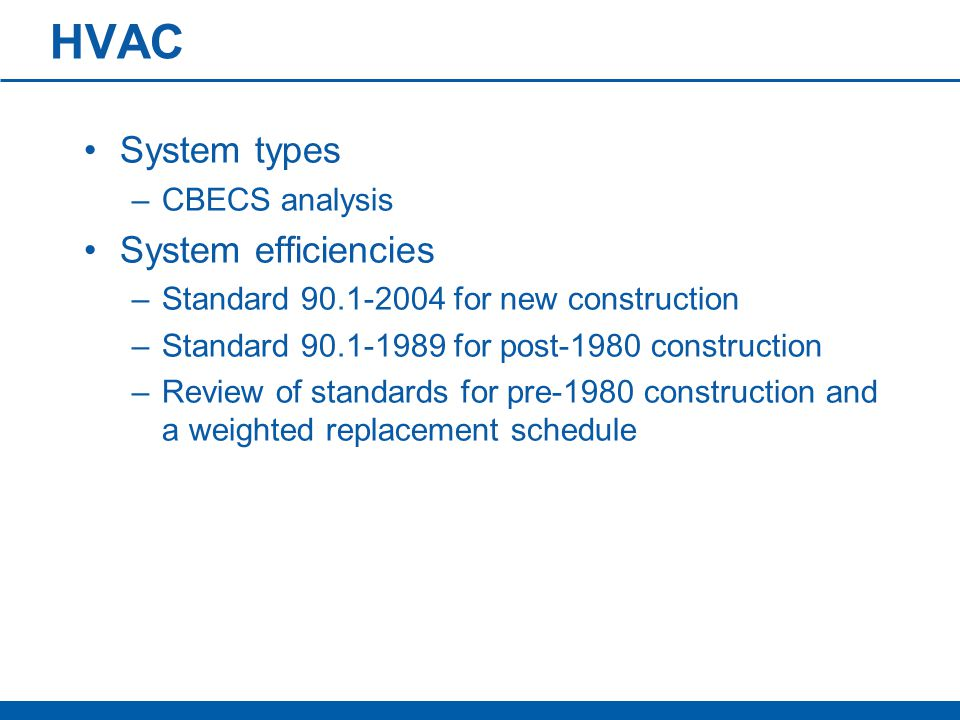 HVAC System types –CBECS analysis System efficiencies –Standard 90.1-2004 for new construction –Standard 90.1-1989 for post-1980 construction –Review of standards for pre-1980 construction and a weighted replacement schedule
