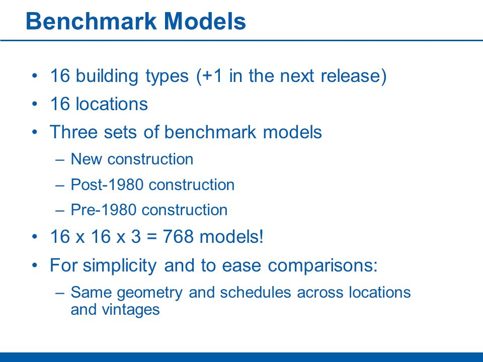 Benchmark Models 16 building types (+1 in the next release) 16 locations Three sets of benchmark models –New construction –Post-1980 construction –Pre-1980 construction 16 x 16 x 3 = 768 models.