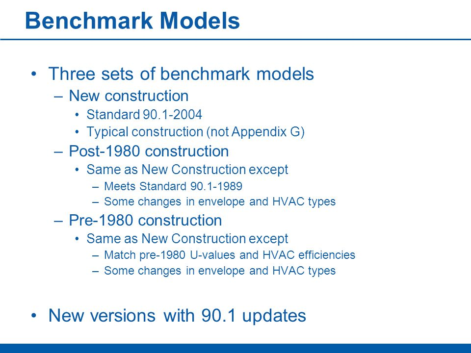Benchmark Models Three sets of benchmark models –New construction Standard 90.1-2004 Typical construction (not Appendix G) –Post-1980 construction Same as New Construction except –Meets Standard 90.1-1989 –Some changes in envelope and HVAC types –Pre-1980 construction Same as New Construction except –Match pre-1980 U-values and HVAC efficiencies –Some changes in envelope and HVAC types New versions with 90.1 updates