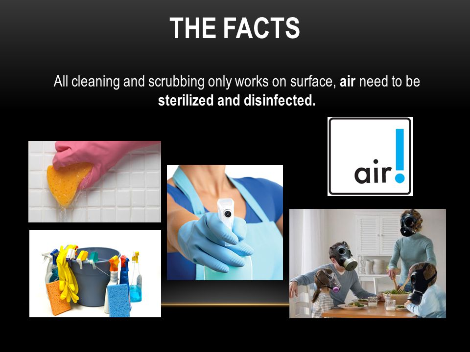 THE FACTS All cleaning and scrubbing only works on surface, air need to be sterilized and disinfected.