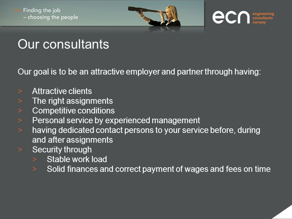 Our consultants Our goal is to be an attractive employer and partner through having: > Attractive clients >The right assignments >Competitive conditio