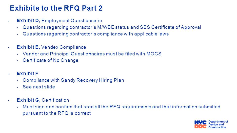 Exhibits to the RFQ Part 2 Exhibit D, Employment Questionnaire Questions regarding contractor's M/WBE status and SBS Certificate of Approval Questions regarding contractor's compliance with applicable laws Exhibit E, Vendex Compliance Vendor and Principal Questionnaires must be filed with MOCS Certificate of No Change Exhibit F Compliance with Sandy Recovery Hiring Plan See next slide Exhibit G, Certification Must sign and confirm that read all the RFQ requirements and that information submitted pursuant to the RFQ is correct