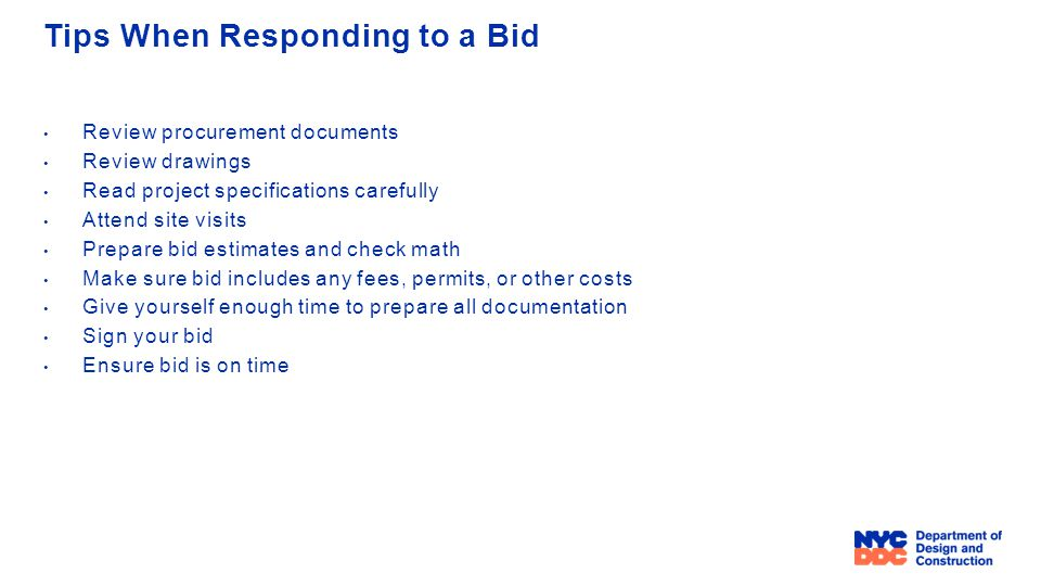 Tips When Responding to a Bid Review procurement documents Review drawings Read project specifications carefully Attend site visits Prepare bid estimates and check math Make sure bid includes any fees, permits, or other costs Give yourself enough time to prepare all documentation Sign your bid Ensure bid is on time