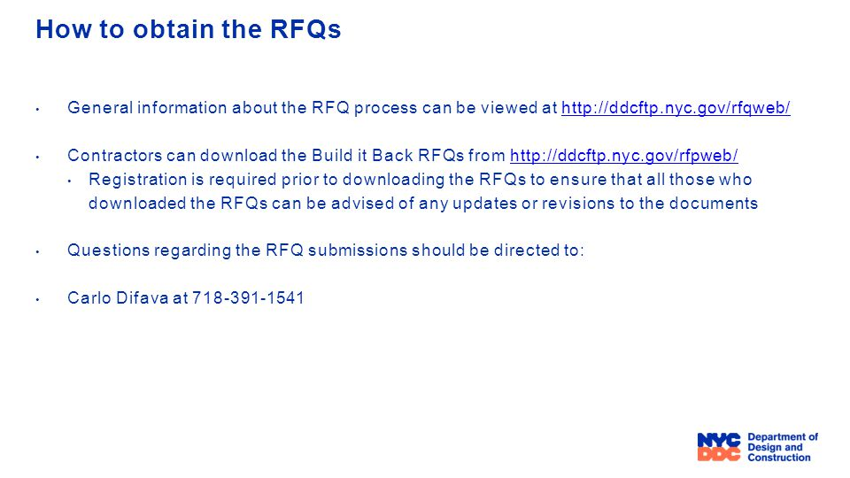 How to obtain the RFQs General information about the RFQ process can be viewed at http://ddcftp.nyc.gov/rfqweb/http://ddcftp.nyc.gov/rfqweb/ Contractors can download the Build it Back RFQs from http://ddcftp.nyc.gov/rfpweb/http://ddcftp.nyc.gov/rfpweb/ Registration is required prior to downloading the RFQs to ensure that all those who downloaded the RFQs can be advised of any updates or revisions to the documents Questions regarding the RFQ submissions should be directed to: Carlo Difava at 718-391-1541