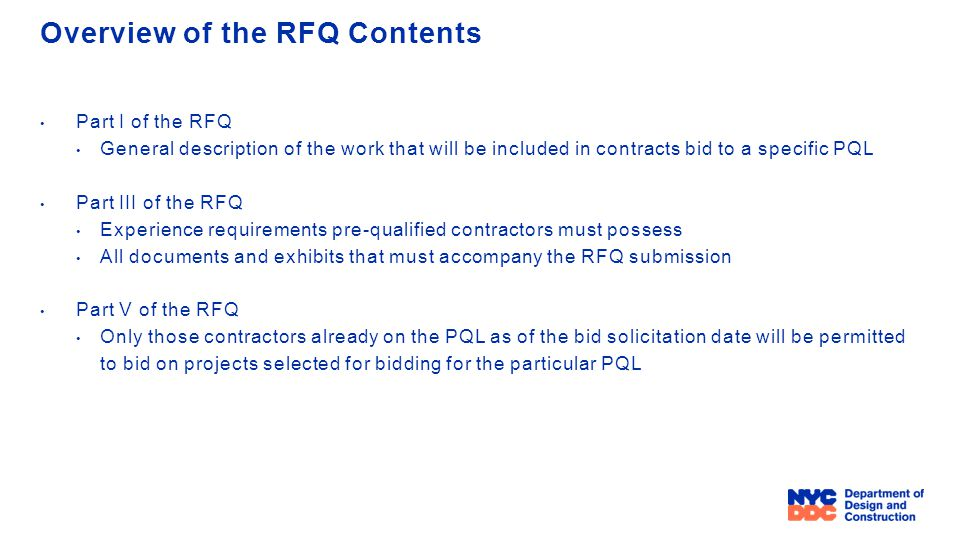 Overview of the RFQ Contents Part I of the RFQ General description of the work that will be included in contracts bid to a specific PQL Part III of the RFQ Experience requirements pre-qualified contractors must possess All documents and exhibits that must accompany the RFQ submission Part V of the RFQ Only those contractors already on the PQL as of the bid solicitation date will be permitted to bid on projects selected for bidding for the particular PQL