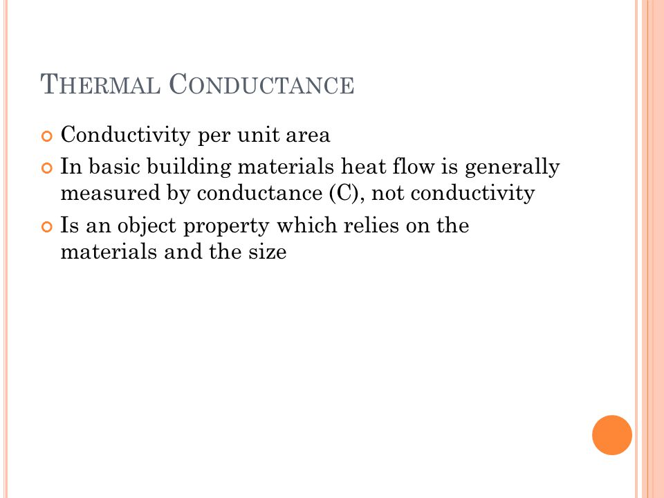 T HERMAL C ONDUCTANCE Conductivity per unit area In basic building materials heat flow is generally measured by conductance (C), not conductivity Is an object property which relies on the materials and the size