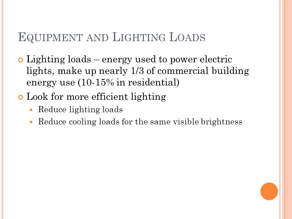 E QUIPMENT AND L IGHTING L OADS Lighting loads – energy used to power electric lights, make up nearly 1/3 of commercial building energy use (10-15% in residential) Look for more efficient lighting Reduce lighting loads Reduce cooling loads for the same visible brightness