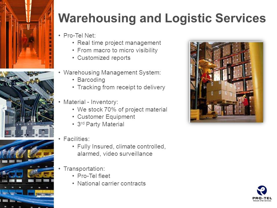 Warehousing and Logistic Services Pro-Tel Net: Real time project management From macro to micro visibility Customized reports Warehousing Management System: Barcoding Tracking from receipt to delivery Material - Inventory: We stock 70% of project material Customer Equipment 3 rd Party Material Facilities: Fully Insured, climate controlled, alarmed, video surveillance Transportation: Pro-Tel fleet National carrier contracts