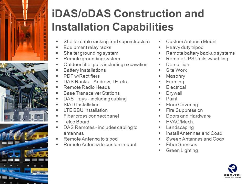 iDAS/oDAS Construction and Installation Capabilities  Shelter cable racking and superstructure  Equipment relay racks  Shelter grounding system  Remote grounding system  Outdoor fiber pulls including excavation  Battery Installations  PDF w/Rectifiers  DAS Racks – Andrew, TE, etc.