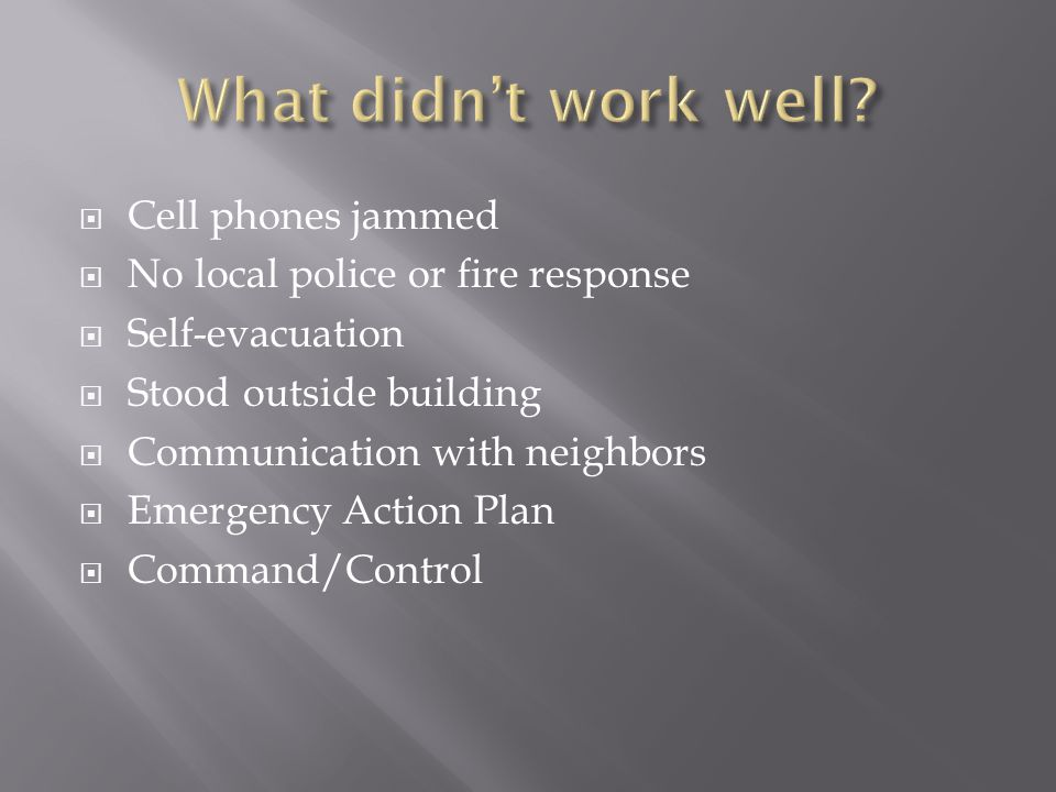  Cell phones jammed  No local police or fire response  Self-evacuation  Stood outside building  Communication with neighbors  Emergency Action P