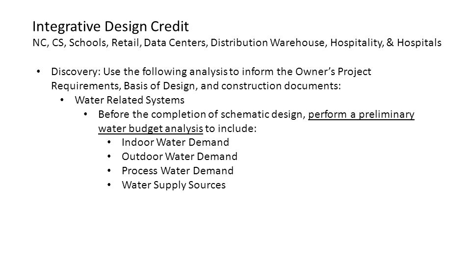 Discovery: Use the following analysis to inform the Owner's Project Requirements, Basis of Design, and construction documents: Water Related Systems Before the completion of schematic design, perform a preliminary water budget analysis to include: Indoor Water Demand Outdoor Water Demand Process Water Demand Water Supply Sources Integrative Design Credit NC, CS, Schools, Retail, Data Centers, Distribution Warehouse, Hospitality, & Hospitals