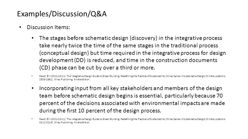 Discussion Items: The stages before schematic design (discovery) in the integrative process take nearly twice the time of the same stages in the traditional process (conceptual design) but time required in the integrative process for design development (DD) is reduced, and time in the construction documents (CD) phase can be cut by over a third or more.