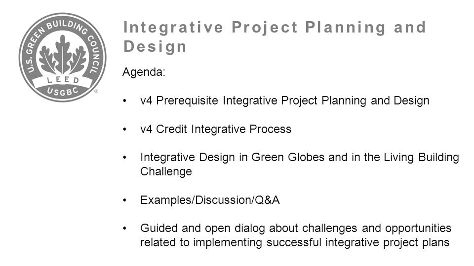 Integrative Project Planning and Design Agenda: v4 Prerequisite Integrative Project Planning and Design v4 Credit Integrative Process Integrative Design in Green Globes and in the Living Building Challenge Examples/Discussion/Q&A Guided and open dialog about challenges and opportunities related to implementing successful integrative project plans