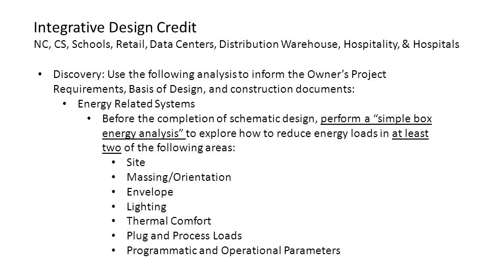 Discovery: Use the following analysis to inform the Owner's Project Requirements, Basis of Design, and construction documents: Energy Related Systems Before the completion of schematic design, perform a simple box energy analysis to explore how to reduce energy loads in at least two of the following areas: Site Massing/Orientation Envelope Lighting Thermal Comfort Plug and Process Loads Programmatic and Operational Parameters Integrative Design Credit NC, CS, Schools, Retail, Data Centers, Distribution Warehouse, Hospitality, & Hospitals