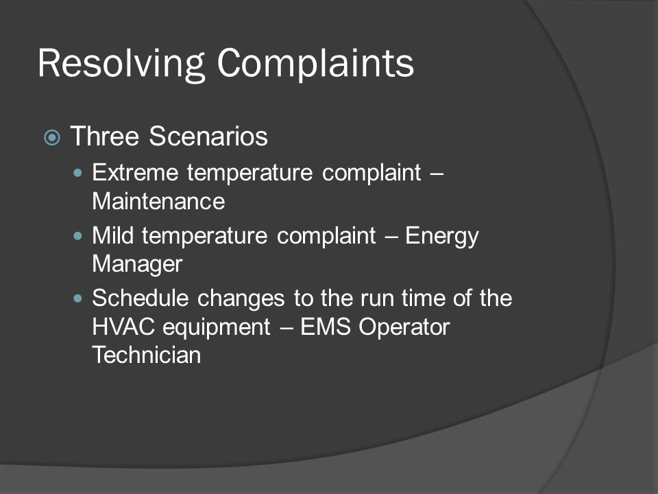 Resolving Complaints  Three Scenarios Extreme temperature complaint – Maintenance Mild temperature complaint – Energy Manager Schedule changes to the run time of the HVAC equipment – EMS Operator Technician