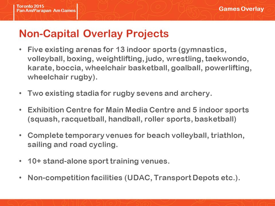 Pan/Parapan Am Toronto 2015 Pan Am/Parapan Am Games Non-Capital Overlay Projects Games Overlay Five existing arenas for 13 indoor sports (gymnastics, volleyball, boxing, weightlifting, judo, wrestling, taekwondo, karate, boccia, wheelchair basketball, goalball, powerlifting, wheelchair rugby).