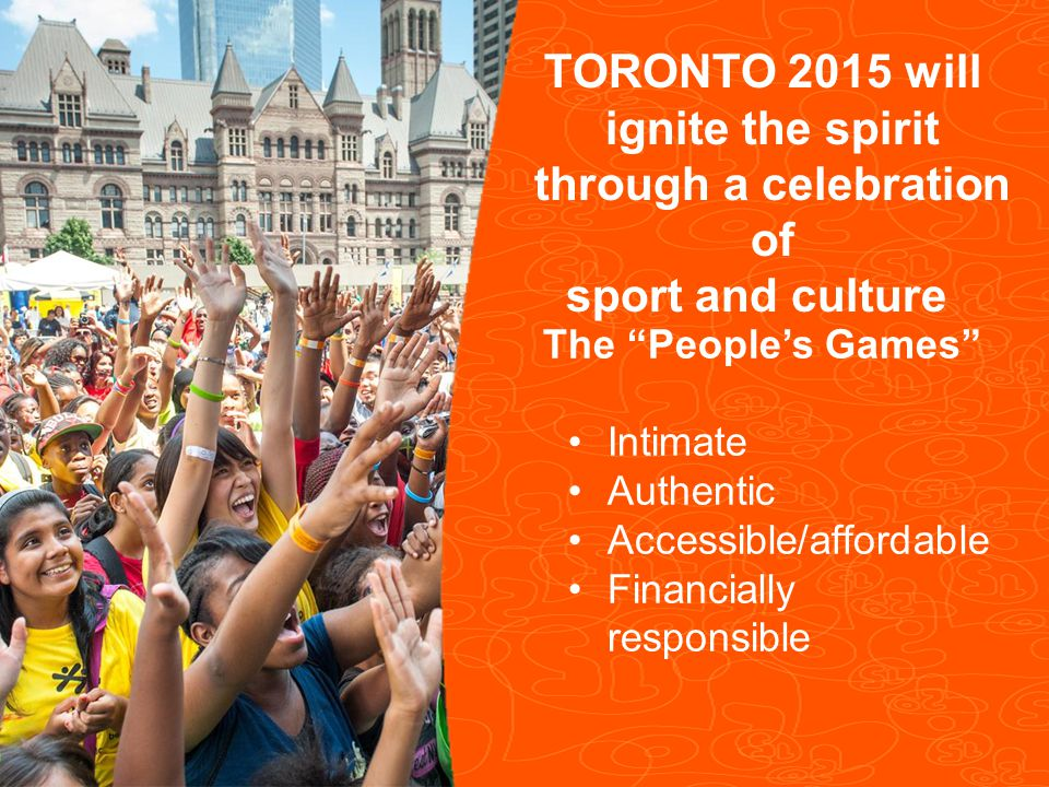 Pan/Parapan Am Toronto 2015 Pan Am/Parapan Am Games 3 The People's Games Intimate Authentic Accessible/affordable Financially responsible TORONTO 2015 will ignite the spirit through a celebration of sport and culture