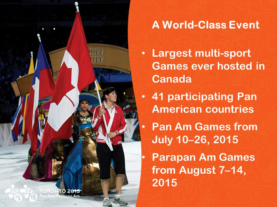 Pan/Parapan Am Toronto 2015 Pan Am/Parapan Am Games A World-Class Event Largest multi-sport Games ever hosted in Canada 41 participating Pan American countries Pan Am Games from July 10–26, 2015 Parapan Am Games from August 7–14, 2015