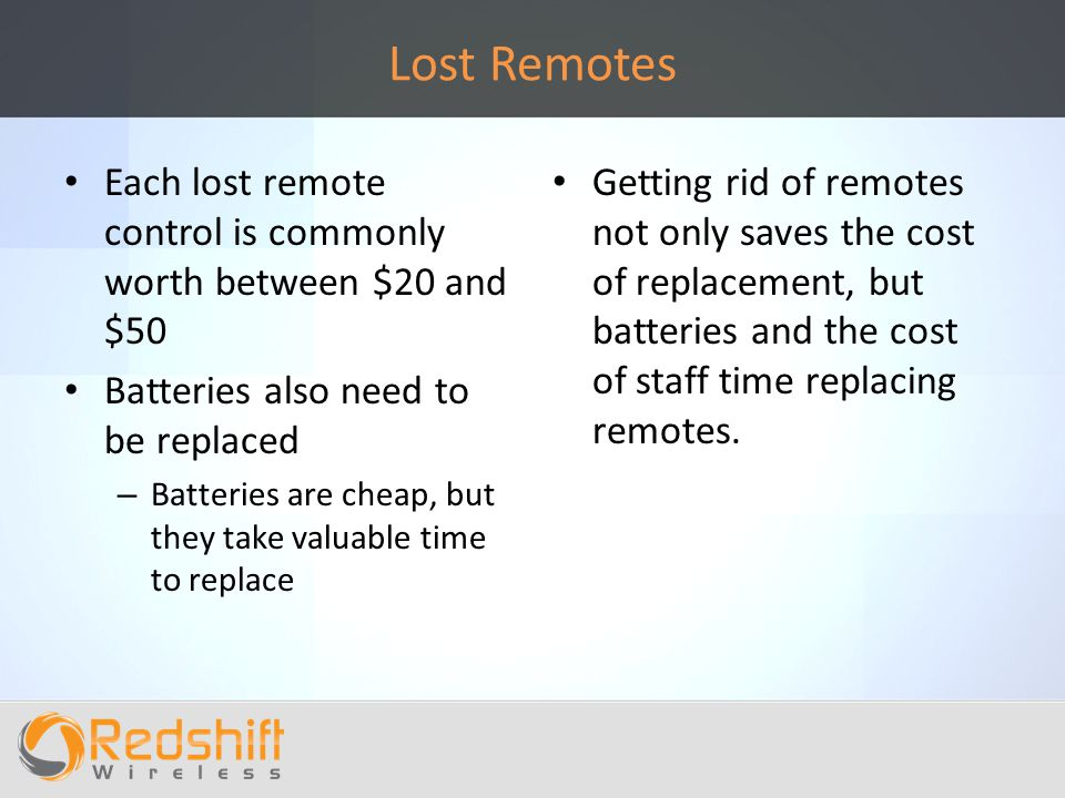 Lost Remotes Each lost remote control is commonly worth between $20 and $50 Batteries also need to be replaced – Batteries are cheap, but they take valuable time to replace Getting rid of remotes not only saves the cost of replacement, but batteries and the cost of staff time replacing remotes.