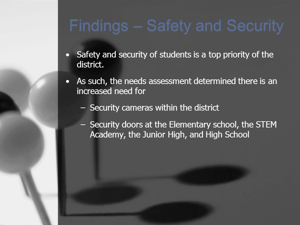 Findings – Safety and Security Safety and security of students is a top priority of the district. As such, the needs assessment determined there is an