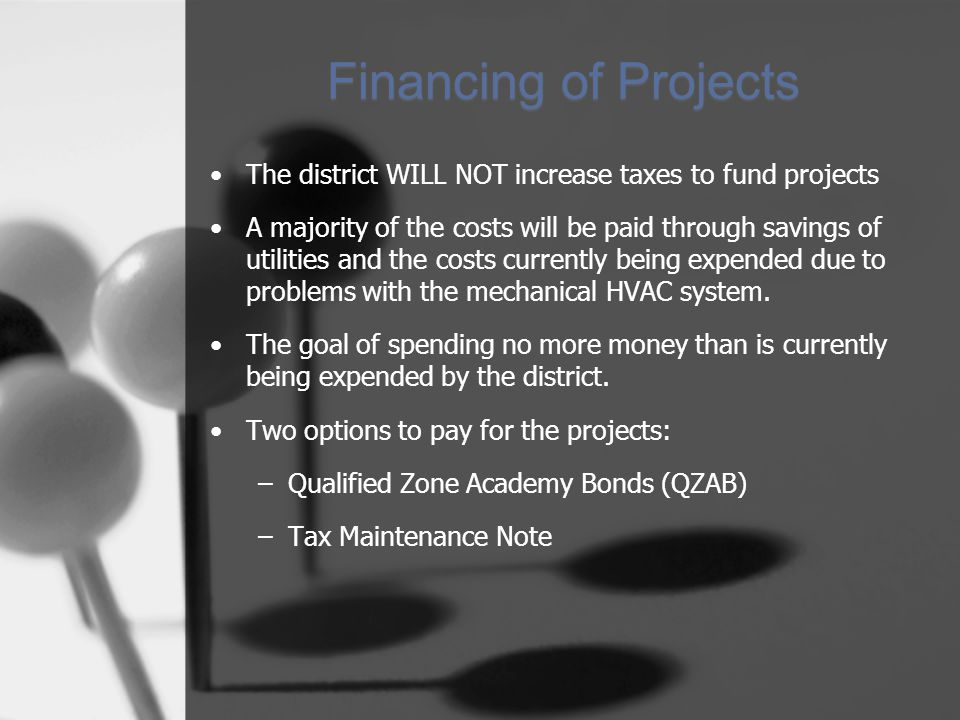 Financing of Projects The district WILL NOT increase taxes to fund projects A majority of the costs will be paid through savings of utilities and the costs currently being expended due to problems with the mechanical HVAC system.