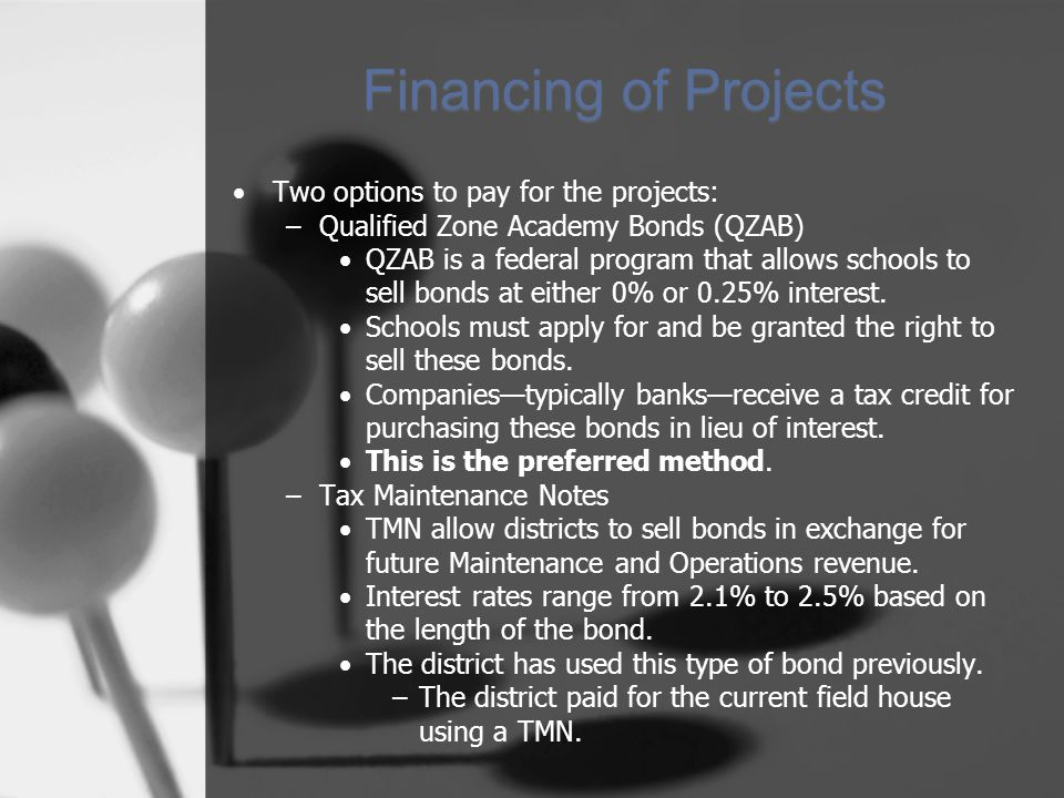 Financing of Projects Two options to pay for the projects: –Qualified Zone Academy Bonds (QZAB) QZAB is a federal program that allows schools to sell bonds at either 0% or 0.25% interest.