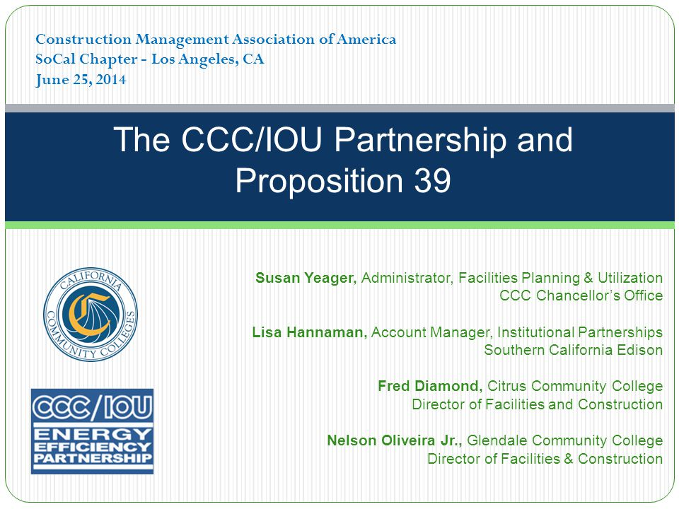 The CCC/IOU Partnership and Proposition 39 Construction Management Association of America SoCal Chapter - Los Angeles, CA June 25, 2014 Susan Yeager, Administrator, Facilities Planning & Utilization CCC Chancellor's Office Lisa Hannaman, Account Manager, Institutional Partnerships Southern California Edison Fred Diamond, Citrus Community College Director of Facilities and Construction Nelson Oliveira Jr., Glendale Community College Director of Facilities & Construction