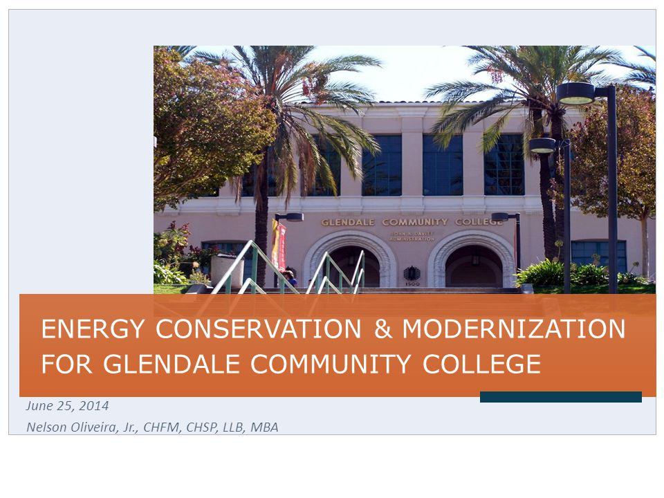 ENERGY CONSERVATION & MODERNIZATION FOR GLENDALE COMMUNITY COLLEGE June 25, 2014 Nelson Oliveira, Jr., CHFM, CHSP, LLB, MBA
