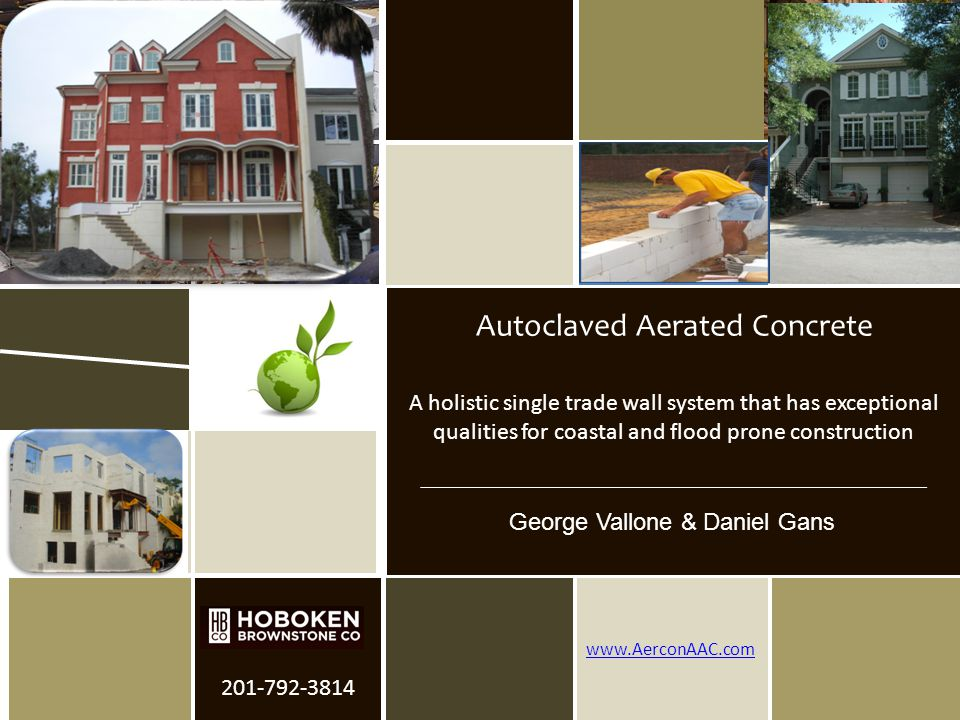 Hoboken Brownstone Company Provider Number- 38115980 August 31, 2012 201-792-3814 www.AerconAAC.com A holistic single trade wall system that has exceptional qualities for coastal and flood prone construction Autoclaved Aerated Concrete George Vallone & Daniel Gans