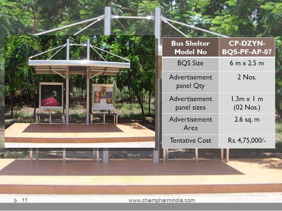 www.chempharmindia.com11 Bus Shelter Model No CP-DZYN- BQS-PF-AP-07 BQS Size6 m x 2.5 m Advertisement panel Qty 2 Nos. Advertisement panel sizes 1.3m