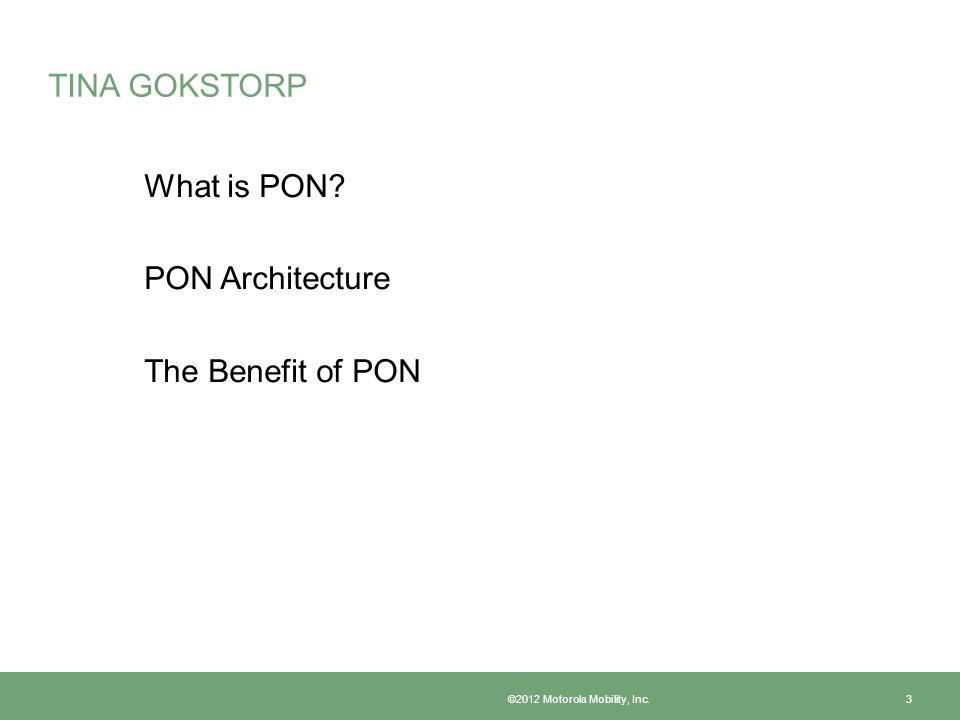 TINA GOKSTORP What is PON? PON Architecture The Benefit of PON ©2012 Motorola Mobility, Inc. 3