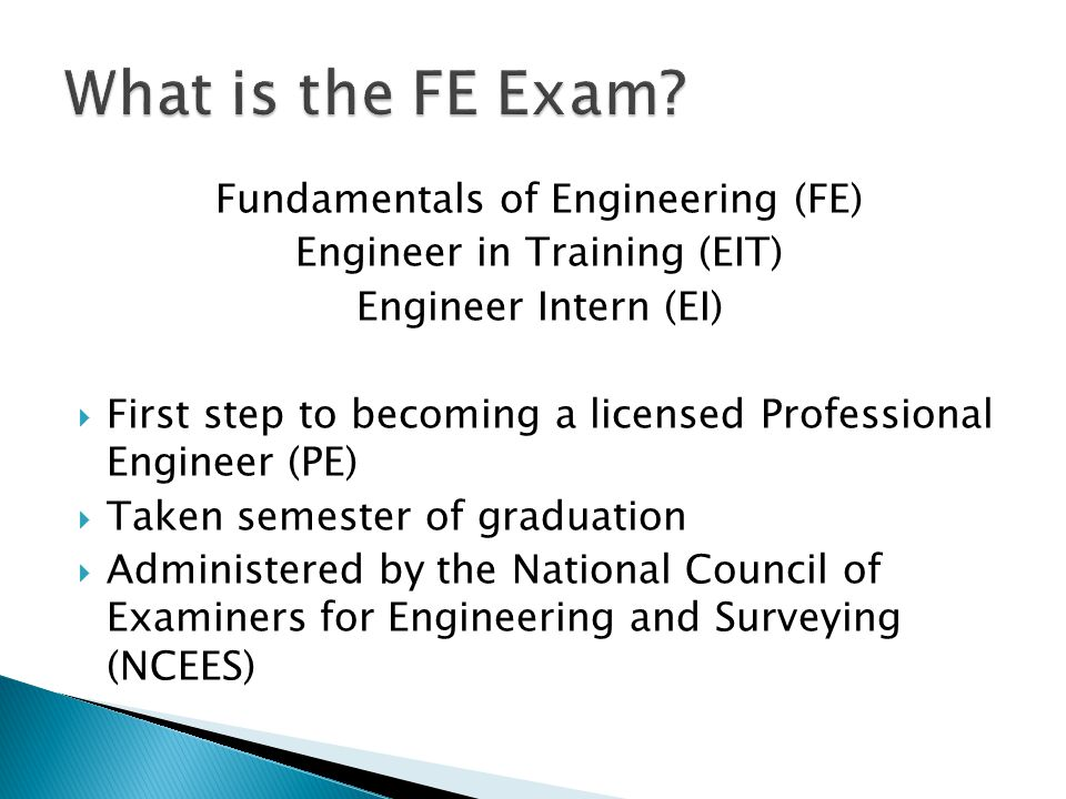 Fundamentals of Engineering (FE) Engineer in Training (EIT) Engineer Intern (EI)  First step to becoming a licensed Professional Engineer (PE)  Take