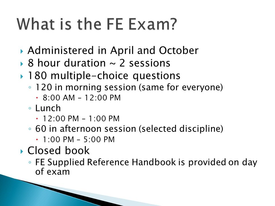  Administered in April and October  8 hour duration ~ 2 sessions  Mechanical session ◦ HVAC and Refrigeration ◦ Mechanical Systems and Materials ◦ Thermal and Fluids Systems  80 multiple-choice questions ◦ 40 in morning session (same for all mechanical) ◦ 40 in afternoon session (selected discipline)  Open book ◦ Bring your own bounded reference material