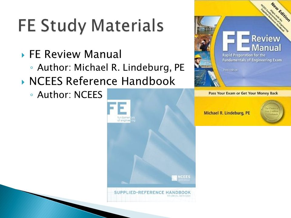  FE Review Manual ◦ Author: Michael R. Lindeburg, PE  NCEES Reference Handbook ◦ Author: NCEES