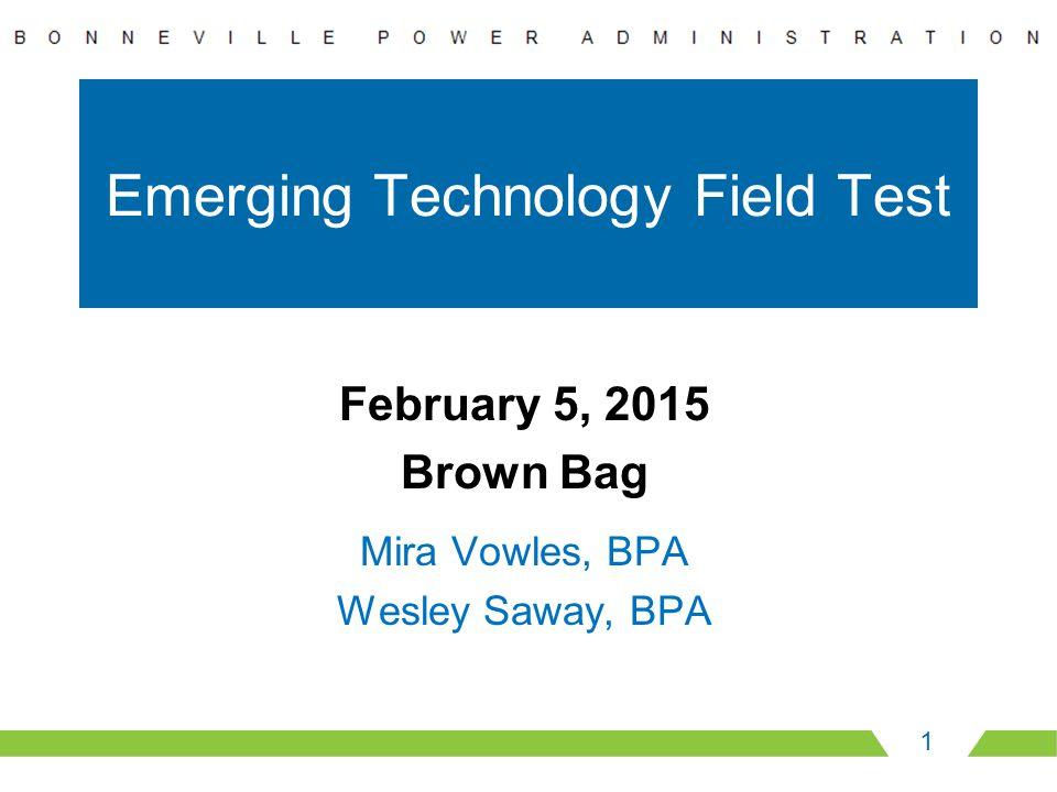 Emerging Technology Field Test 1 February 5, 2015 Brown Bag Mira Vowles, BPA Wesley Saway, BPA