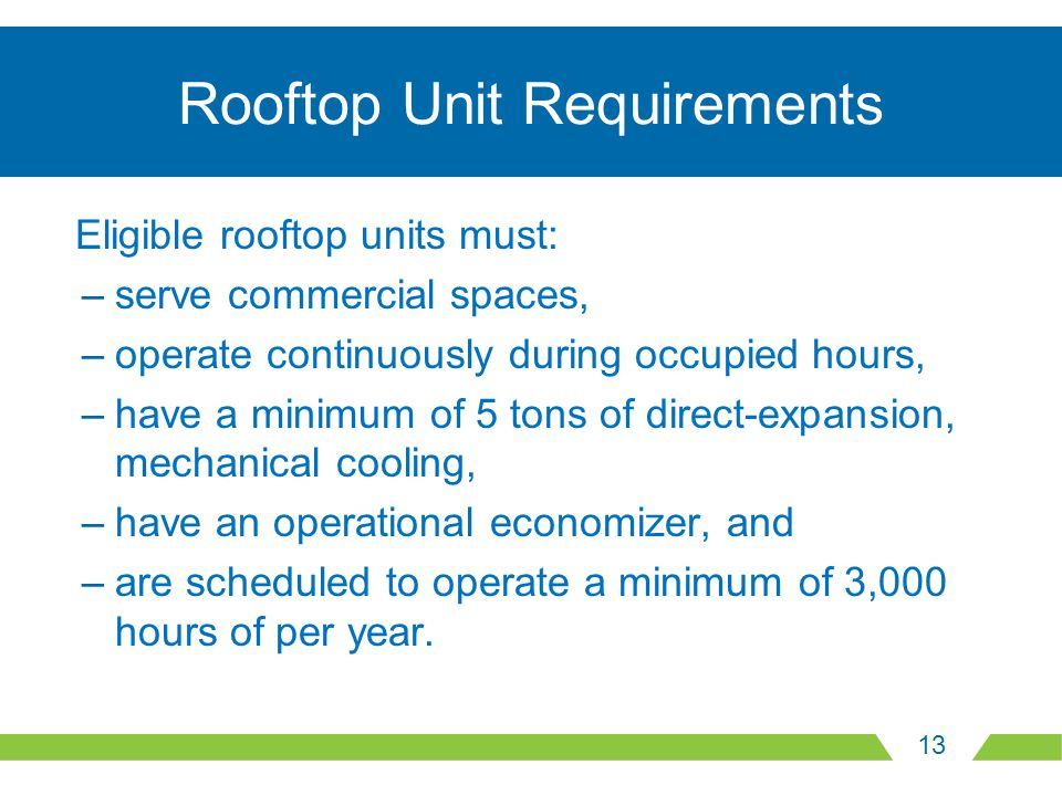 13 Rooftop Unit Requirements Eligible rooftop units must: –serve commercial spaces, –operate continuously during occupied hours, –have a minimum of 5 tons of direct-expansion, mechanical cooling, –have an operational economizer, and –are scheduled to operate a minimum of 3,000 hours of per year.