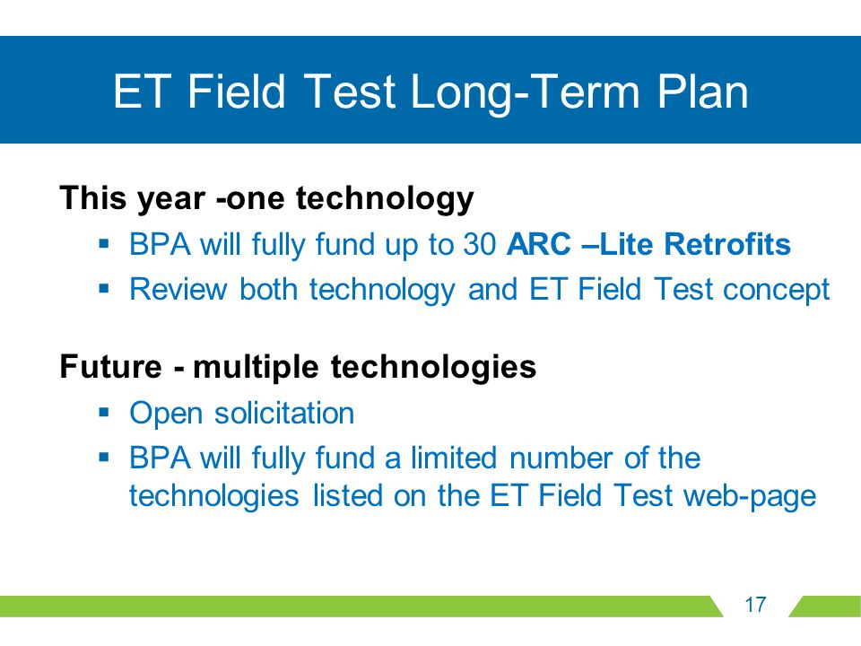 17 ET Field Test Long-Term Plan This year -one technology  BPA will fully fund up to 30 ARC –Lite Retrofits  Review both technology and ET Field Tes