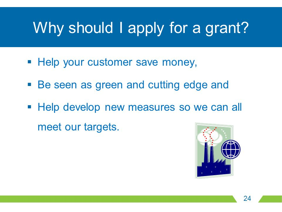 24 Why should I apply for a grant?  Help your customer save money,  Be seen as green and cutting edge and  Help develop new measures so we can all