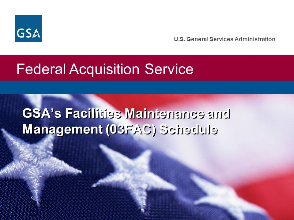 Federal Acquisition Service U.S. General Services Administration GSA's Facilities Maintenance and Management (03FAC) Schedule