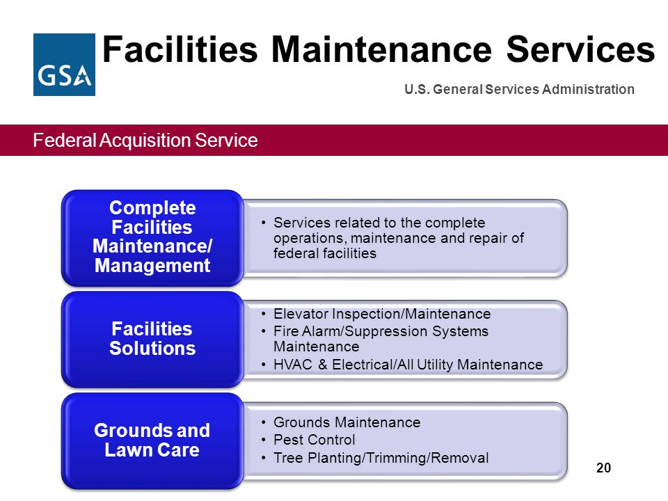 Federal Acquisition Service U.S. General Services Administration Facilities Maintenance Services 20 Services related to the complete operations, maint