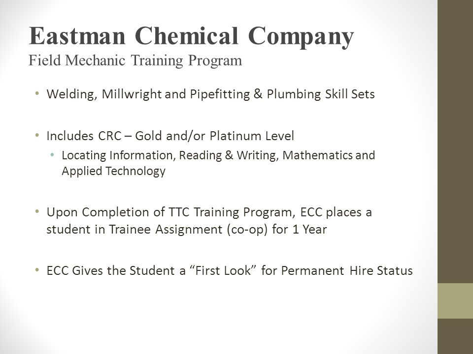 Eastman Chemical Company Field Mechanic Training Program Welding, Millwright and Pipefitting & Plumbing Skill Sets Includes CRC – Gold and/or Platinum Level Locating Information, Reading & Writing, Mathematics and Applied Technology Upon Completion of TTC Training Program, ECC places a student in Trainee Assignment (co-op) for 1 Year ECC Gives the Student a First Look for Permanent Hire Status