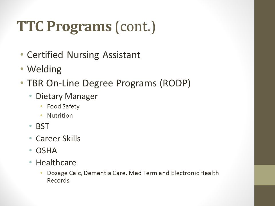 TTC Programs (cont.) Certified Nursing Assistant Welding TBR On-Line Degree Programs (RODP) Dietary Manager Food Safety Nutrition BST Career Skills OS