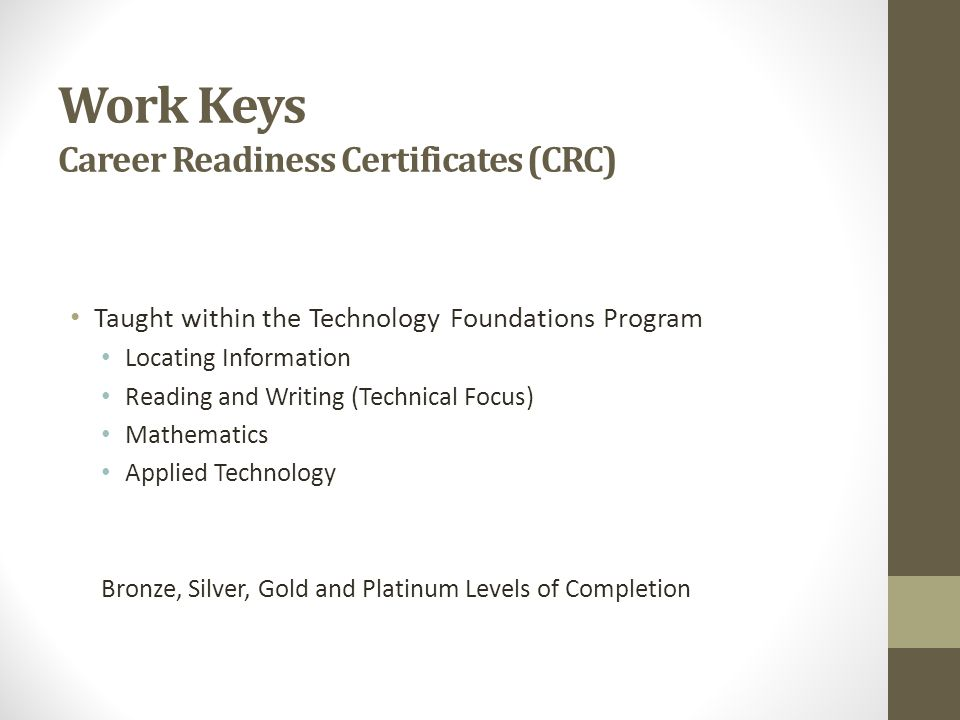 Work Keys Career Readiness Certificates (CRC) Taught within the Technology Foundations Program Locating Information Reading and Writing (Technical Focus) Mathematics Applied Technology Bronze, Silver, Gold and Platinum Levels of Completion