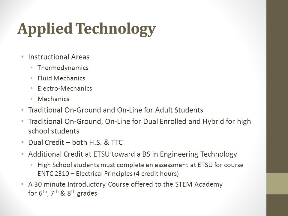 Applied Technology Instructional Areas Thermodynamics Fluid Mechanics Electro-Mechanics Mechanics Traditional On-Ground and On-Line for Adult Students Traditional On-Ground, On-Line for Dual Enrolled and Hybrid for high school students Dual Credit – both H.S.