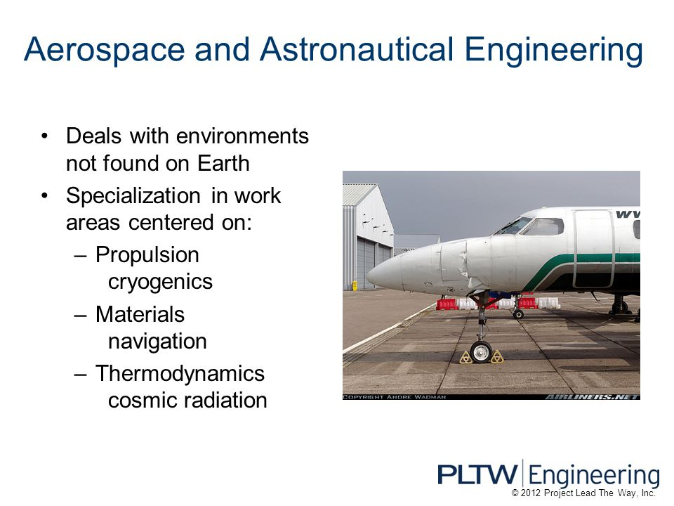 Aerospace and Astronautical Engineering Deals with environments not found on Earth Specialization in work areas centered on: –Propulsion cryogenics –Materials navigation –Thermodynamics cosmic radiation © 2012 Project Lead The Way, Inc.